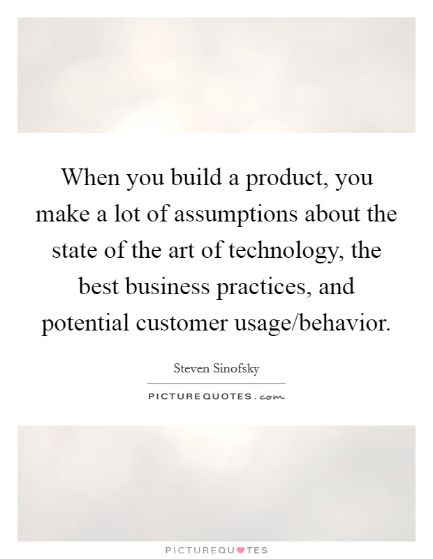 When you build a product, you make a lot of assumptions about the state of the art of technology, the best business practices, and potential customer usage/behavior Picture Quote #1