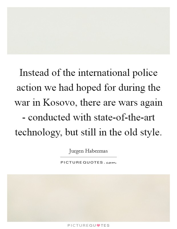Instead of the international police action we had hoped for during the war in Kosovo, there are wars again - conducted with state-of-the-art technology, but still in the old style. Picture Quote #1