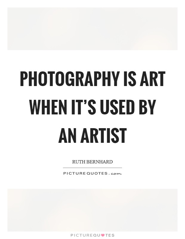 Photography is art when it's used by an artist Picture Quote #1