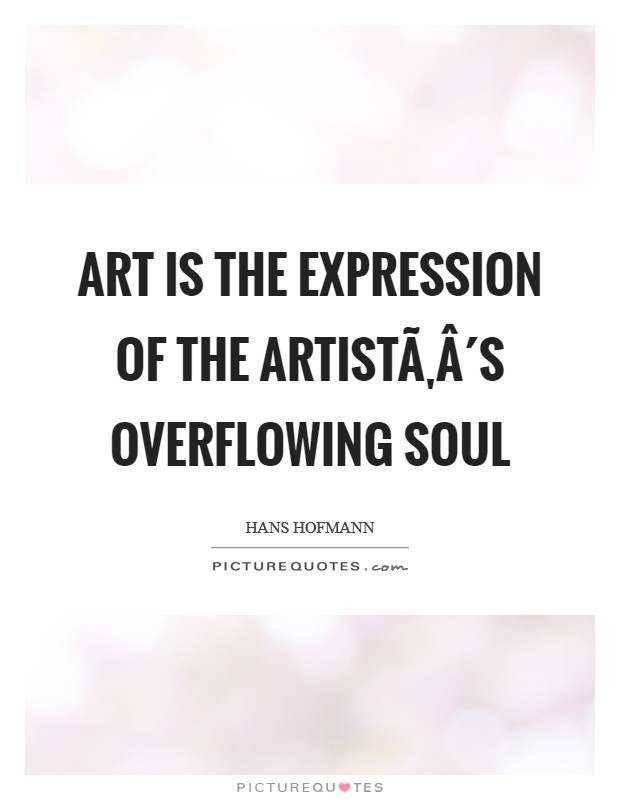 Art is the expression of the artist´s overflowing soul Picture Quote #1