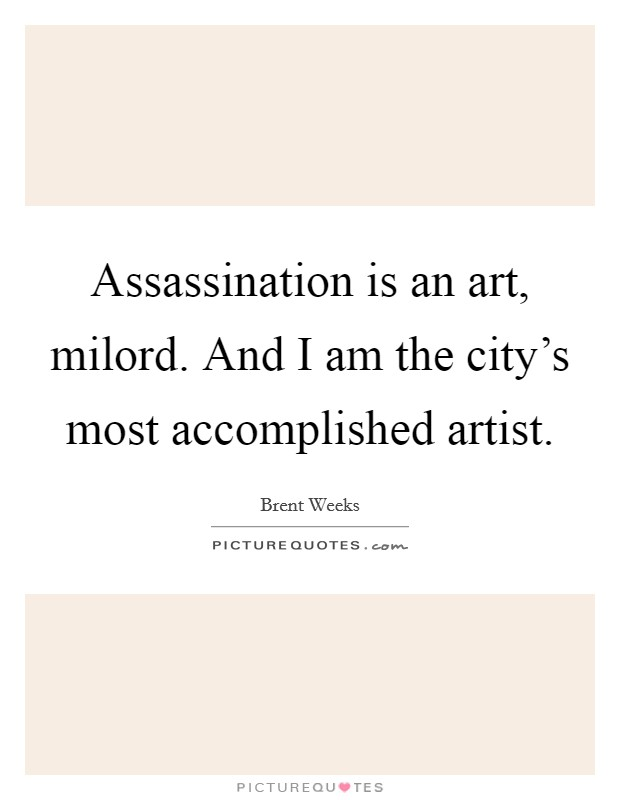 Assassination is an art, milord. And I am the city's most accomplished artist Picture Quote #1