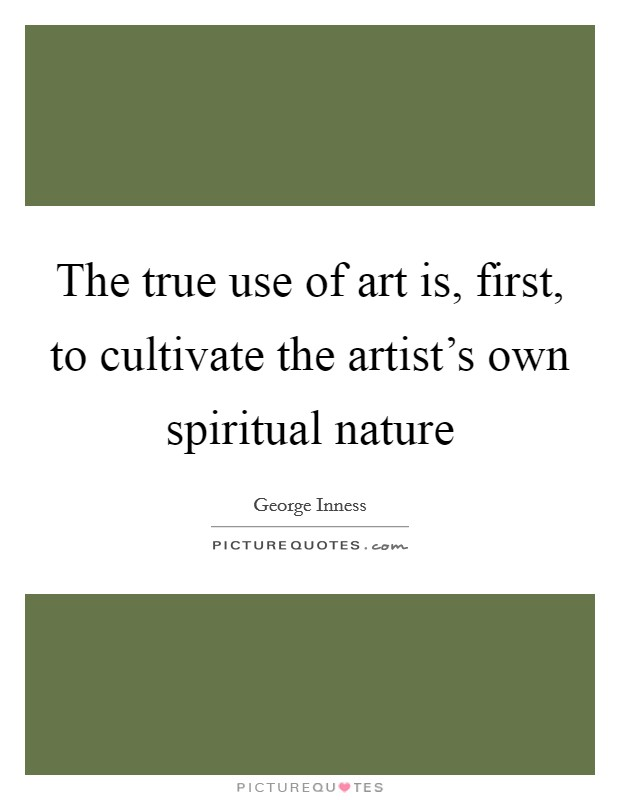 The true use of art is, first, to cultivate the artist's own spiritual nature Picture Quote #1