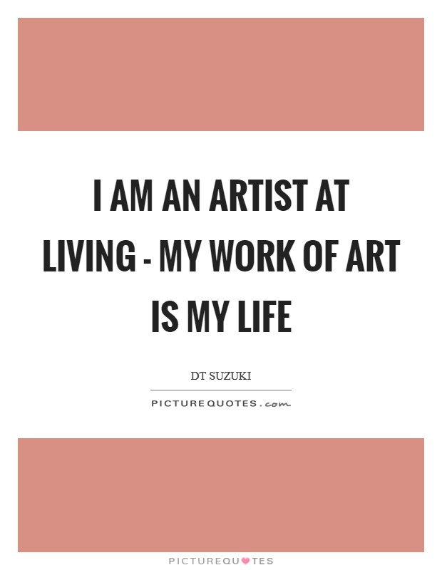 I am an artist at living - my work of art is my life Picture Quote #1