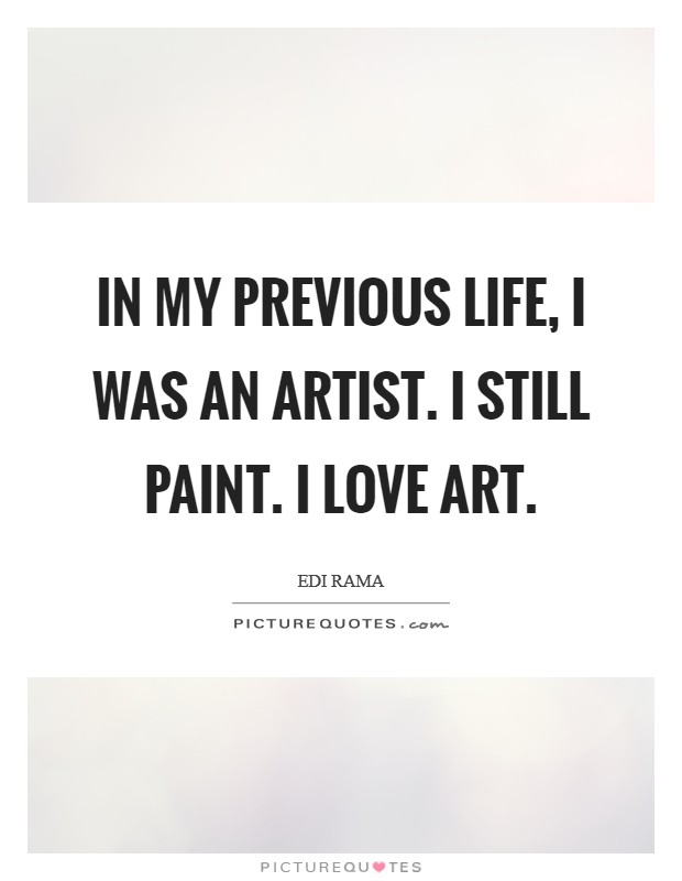 In my previous life, I was an artist. I still paint. I love art Picture Quote #1