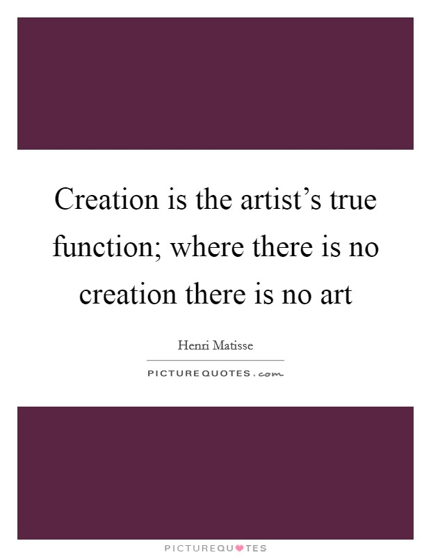 Creation is the artist's true function; where there is no creation there is no art Picture Quote #1