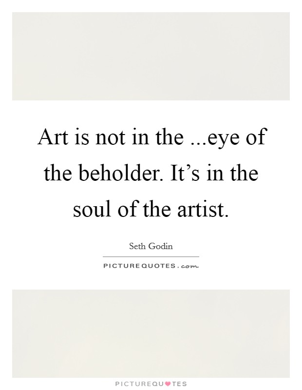 Art is not in the ...eye of the beholder. It's in the soul of the artist Picture Quote #1