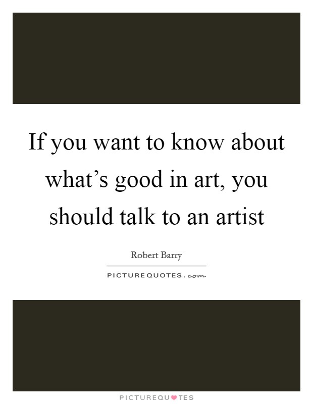 If you want to know about what's good in art, you should talk to an artist Picture Quote #1