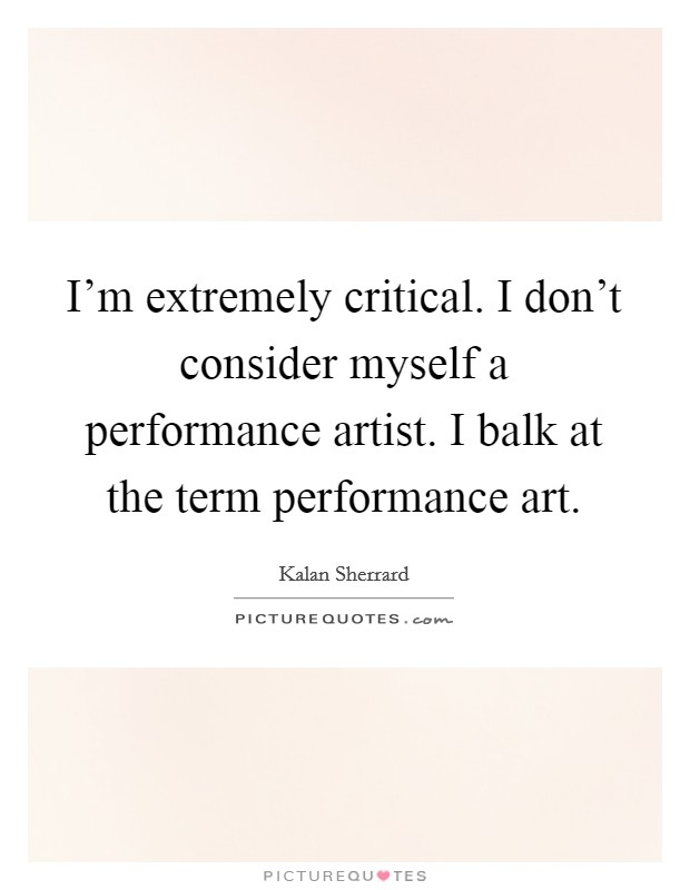 I'm extremely critical. I don't consider myself a performance artist. I balk at the term performance art Picture Quote #1