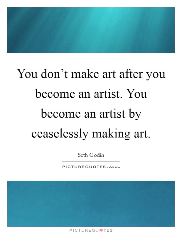 You don't make art after you become an artist. You become an artist by ceaselessly making art Picture Quote #1