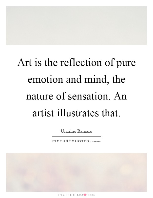 Art is the reflection of pure emotion and mind, the nature of sensation. An artist illustrates that Picture Quote #1
