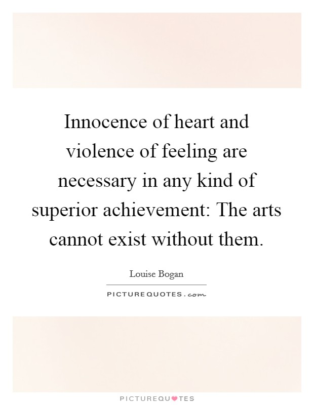 Innocence of heart and violence of feeling are necessary in any kind of superior achievement: The arts cannot exist without them Picture Quote #1
