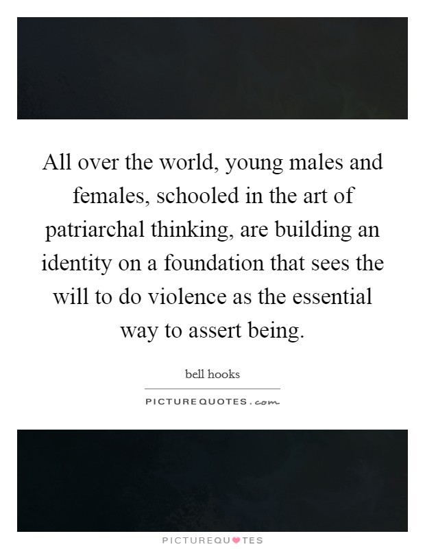 All over the world, young males and females, schooled in the art of patriarchal thinking, are building an identity on a foundation that sees the will to do violence as the essential way to assert being Picture Quote #1