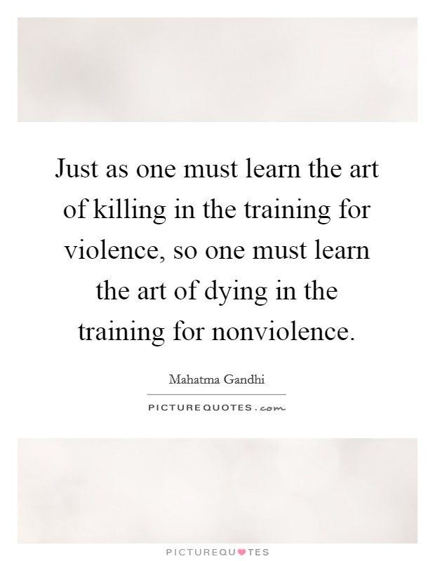 Just as one must learn the art of killing in the training for violence, so one must learn the art of dying in the training for nonviolence Picture Quote #1