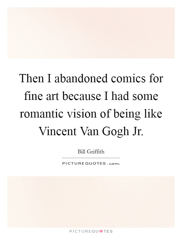 Then I abandoned comics for fine art because I had some romantic vision of being like Vincent Van Gogh Jr Picture Quote #1