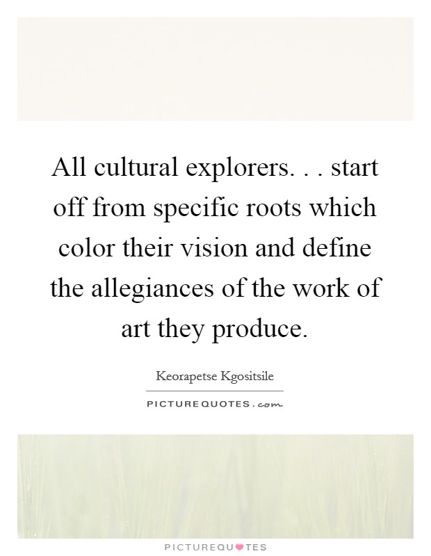 All cultural explorers. . . start off from specific roots which color their vision and define the allegiances of the work of art they produce Picture Quote #1