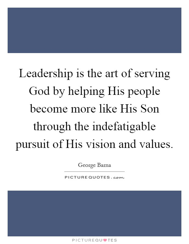 Leadership is the art of serving God by helping His people become more like His Son through the indefatigable pursuit of His vision and values Picture Quote #1