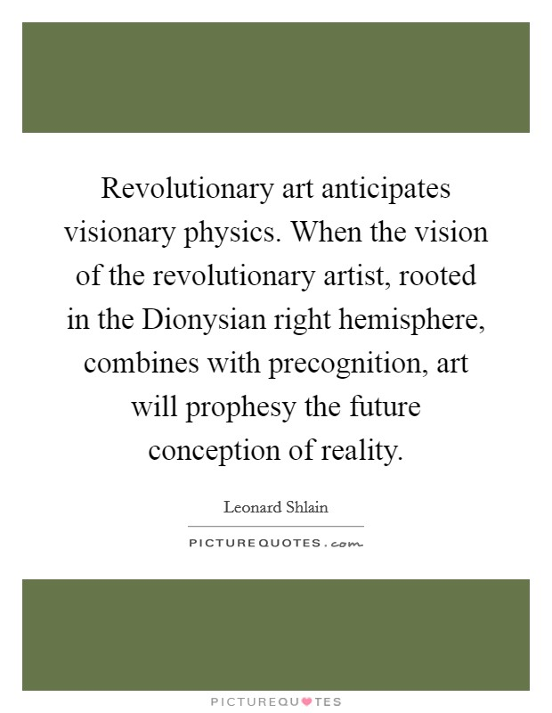 Revolutionary art anticipates visionary physics. When the vision of the revolutionary artist, rooted in the Dionysian right hemisphere, combines with precognition, art will prophesy the future conception of reality Picture Quote #1