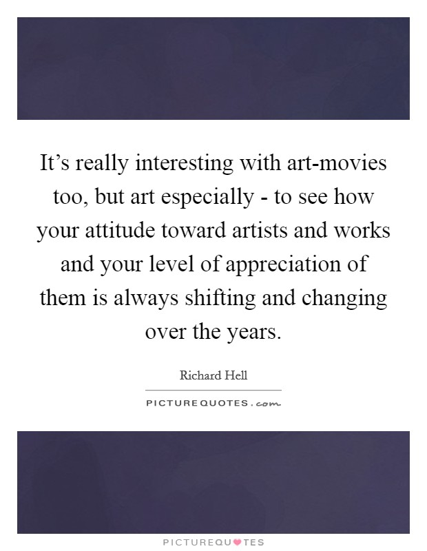 It's really interesting with art-movies too, but art especially - to see how your attitude toward artists and works and your level of appreciation of them is always shifting and changing over the years Picture Quote #1