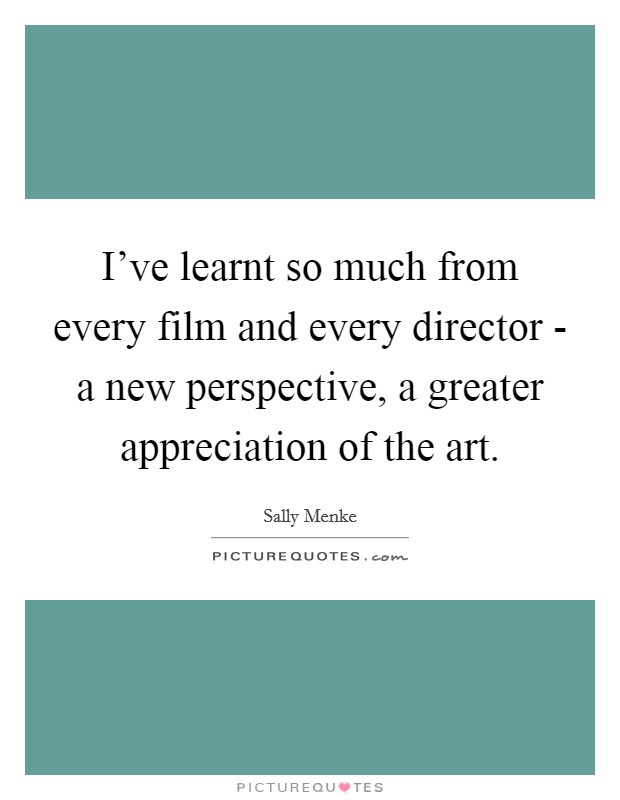 I've learnt so much from every film and every director - a new perspective, a greater appreciation of the art Picture Quote #1