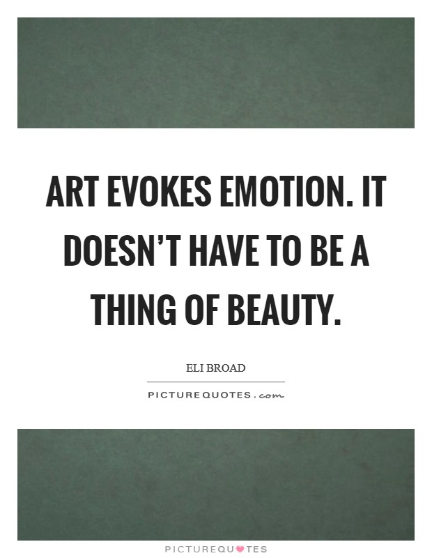 Art evokes emotion. It doesn't have to be a thing of beauty. Picture Quote #1