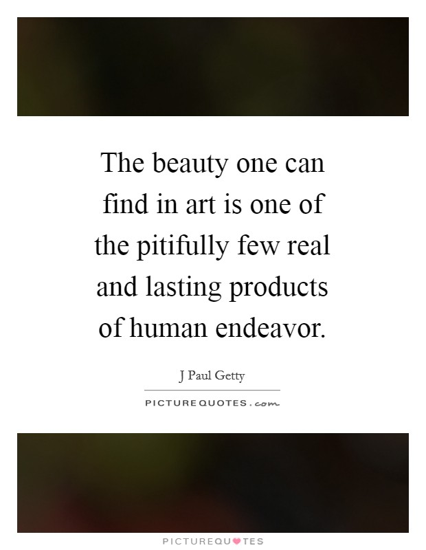 The beauty one can find in art is one of the pitifully few real and lasting products of human endeavor Picture Quote #1