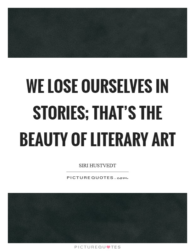 We lose ourselves in stories; that's the beauty of literary art Picture Quote #1