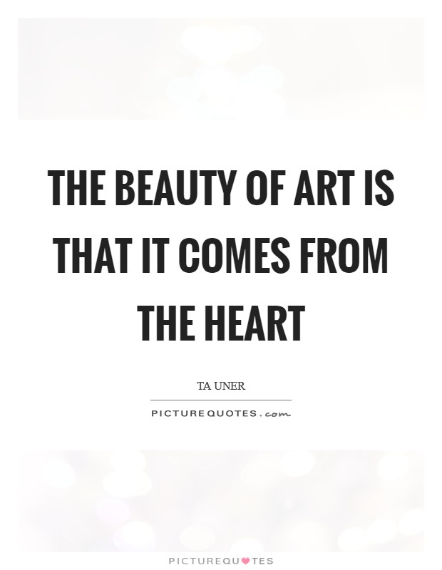 The beauty of art is that it comes from the heart Picture Quote #1