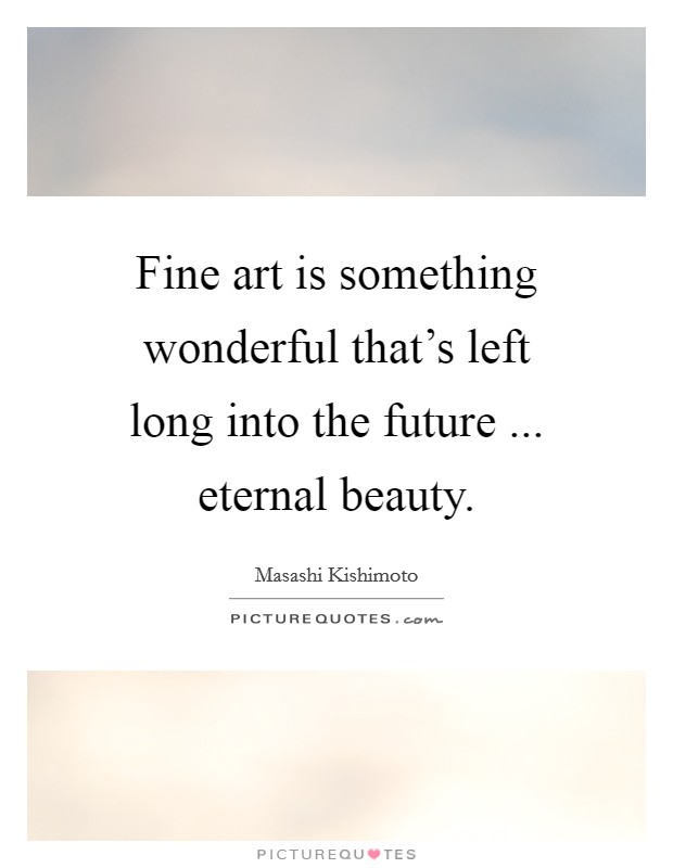 Fine art is something wonderful that's left long into the future ... eternal beauty Picture Quote #1