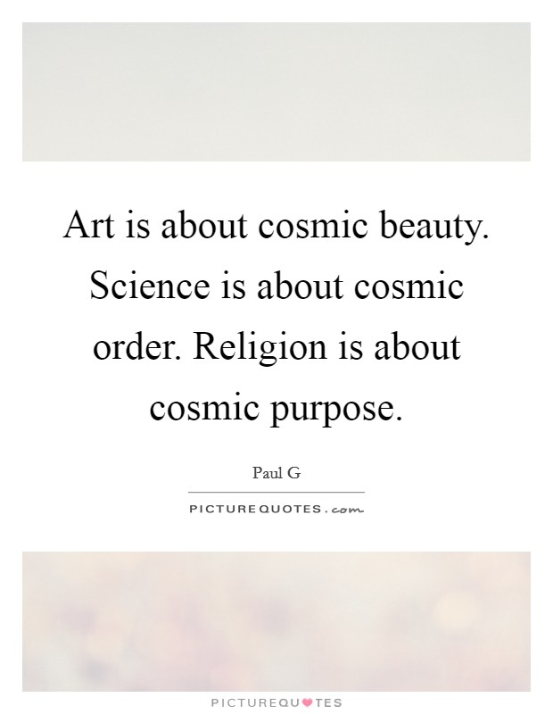 Art is about cosmic beauty. Science is about cosmic order. Religion is about cosmic purpose Picture Quote #1