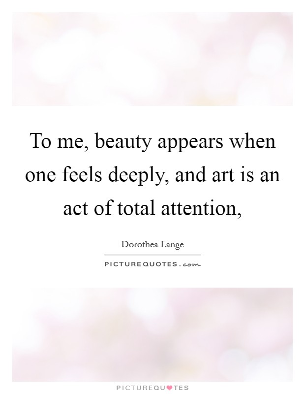 To me, beauty appears when one feels deeply, and art is an act of total attention, Picture Quote #1