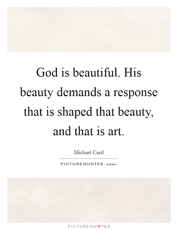 God is beautiful. His beauty demands a response that is shaped that beauty, and that is art Picture Quote #1