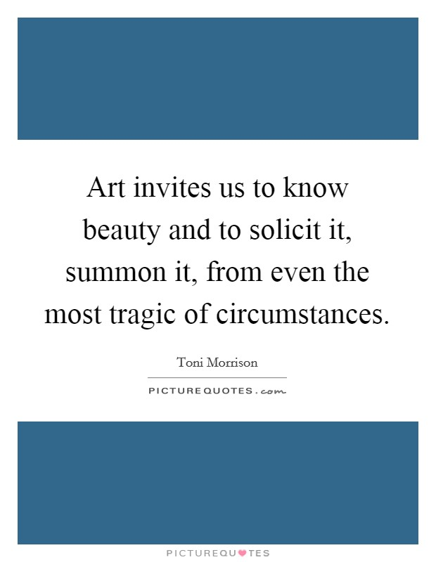 Art invites us to know beauty and to solicit it, summon it, from even the most tragic of circumstances Picture Quote #1