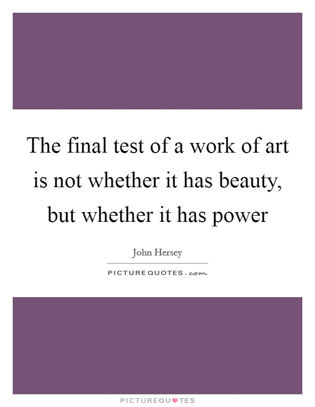 The final test of a work of art is not whether it has beauty, but whether it has power Picture Quote #1