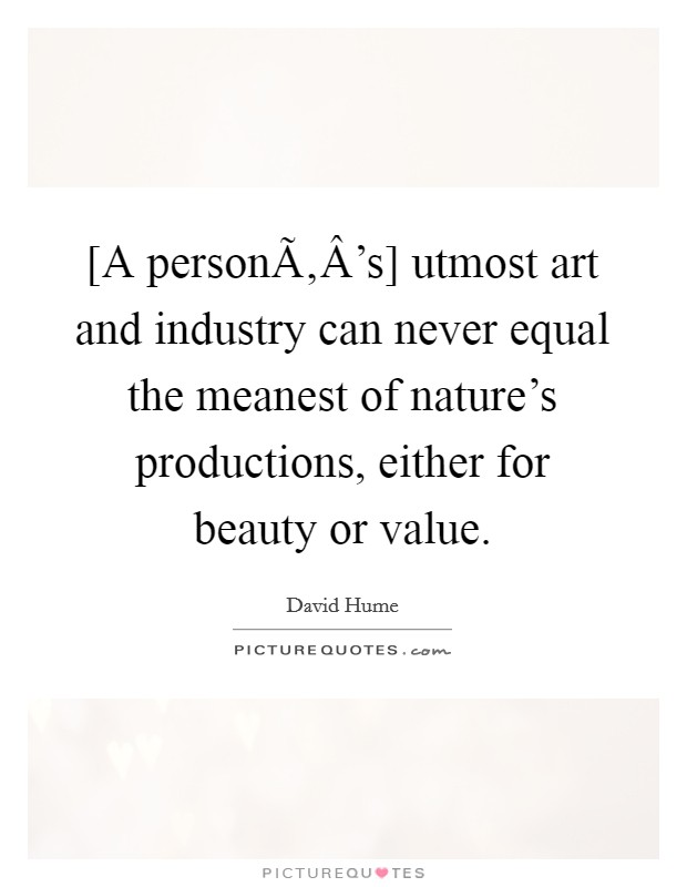 [A personÃ'Â's] utmost art and industry can never equal the meanest of nature's productions, either for beauty or value Picture Quote #1