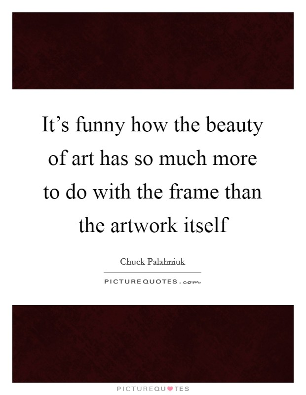 It's funny how the beauty of art has so much more to do with the frame than the artwork itself Picture Quote #1