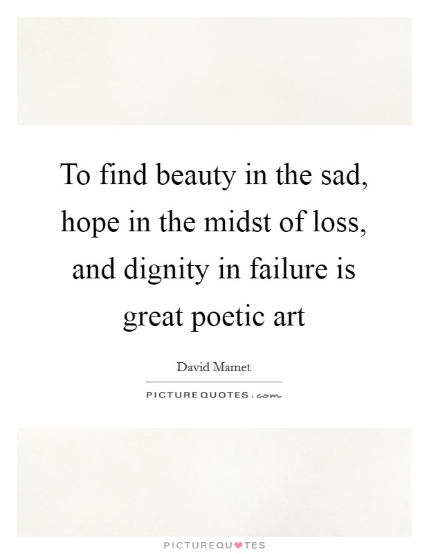 To find beauty in the sad, hope in the midst of loss, and dignity in failure is great poetic art Picture Quote #1