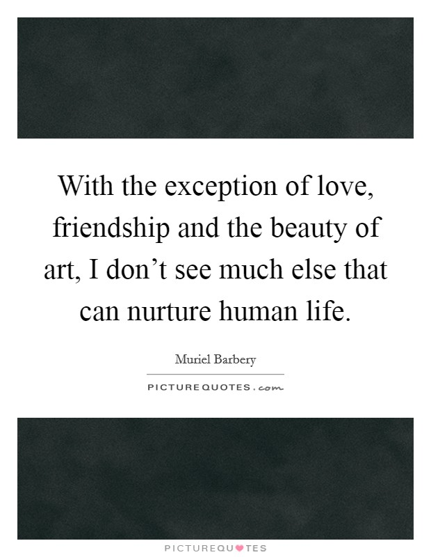 With the exception of love, friendship and the beauty of art, I don't see much else that can nurture human life Picture Quote #1