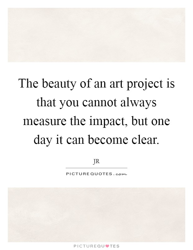 The beauty of an art project is that you cannot always measure the impact, but one day it can become clear Picture Quote #1