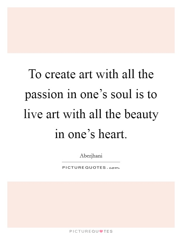 To create art with all the passion in one's soul is to live art with all the beauty in one's heart Picture Quote #1