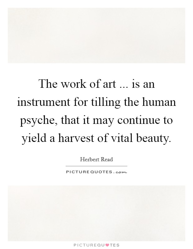 The work of art ... is an instrument for tilling the human psyche, that it may continue to yield a harvest of vital beauty Picture Quote #1