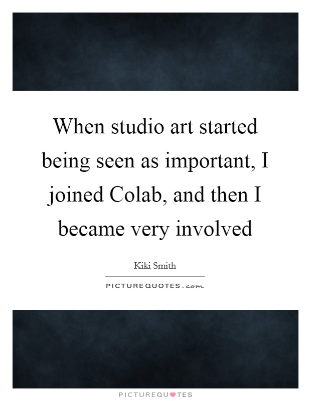 When studio art started being seen as important, I joined Colab, and then I became very involved Picture Quote #1
