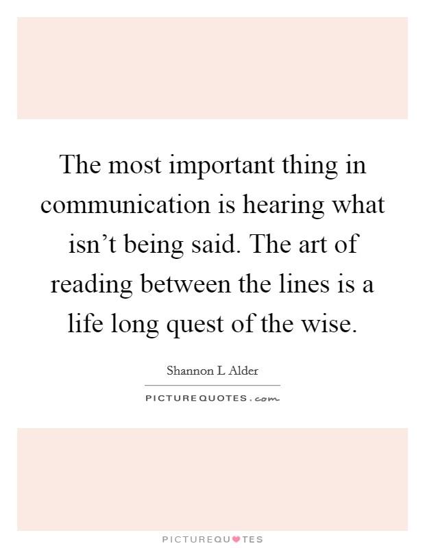 The most important thing in communication is hearing what isn't being said. The art of reading between the lines is a life long quest of the wise Picture Quote #1