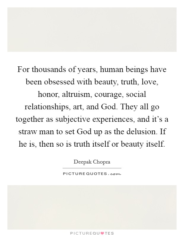 For thousands of years, human beings have been obsessed with beauty, truth, love, honor, altruism, courage, social relationships, art, and God. They all go together as subjective experiences, and it's a straw man to set God up as the delusion. If he is, then so is truth itself or beauty itself Picture Quote #1