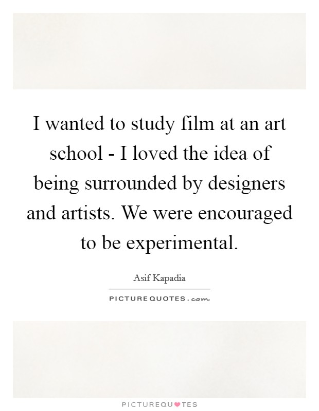 I wanted to study film at an art school - I loved the idea of being surrounded by designers and artists. We were encouraged to be experimental Picture Quote #1