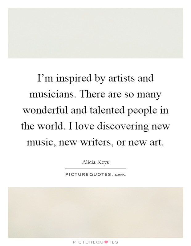 I'm inspired by artists and musicians. There are so many wonderful and talented people in the world. I love discovering new music, new writers, or new art Picture Quote #1