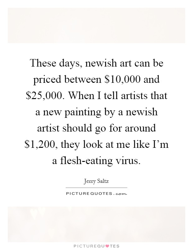 These days, newish art can be priced between $10,000 and $25,000. When I tell artists that a new painting by a newish artist should go for around $1,200, they look at me like I'm a flesh-eating virus Picture Quote #1