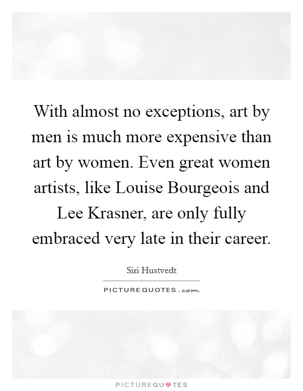 With almost no exceptions, art by men is much more expensive than art by women. Even great women artists, like Louise Bourgeois and Lee Krasner, are only fully embraced very late in their career Picture Quote #1