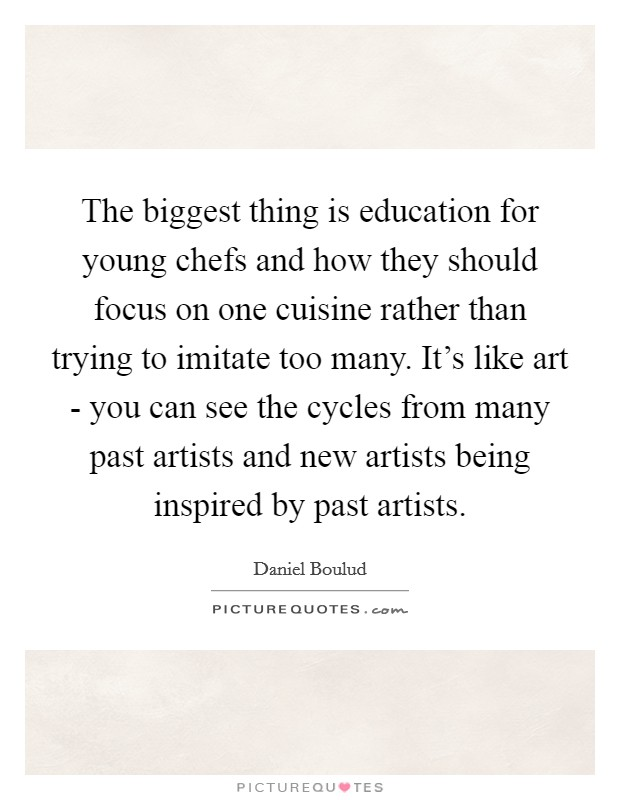 The biggest thing is education for young chefs and how they should focus on one cuisine rather than trying to imitate too many. It's like art - you can see the cycles from many past artists and new artists being inspired by past artists Picture Quote #1
