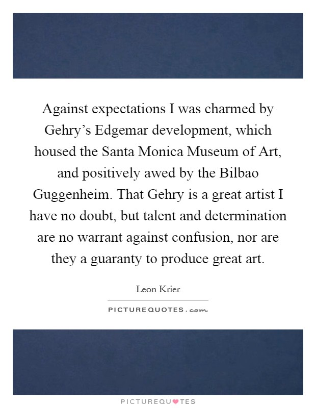 Against expectations I was charmed by Gehry's Edgemar development, which housed the Santa Monica Museum of Art, and positively awed by the Bilbao Guggenheim. That Gehry is a great artist I have no doubt, but talent and determination are no warrant against confusion, nor are they a guaranty to produce great art Picture Quote #1