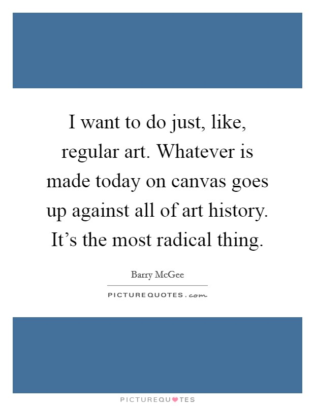 I want to do just, like, regular art. Whatever is made today on canvas goes up against all of art history. It's the most radical thing Picture Quote #1